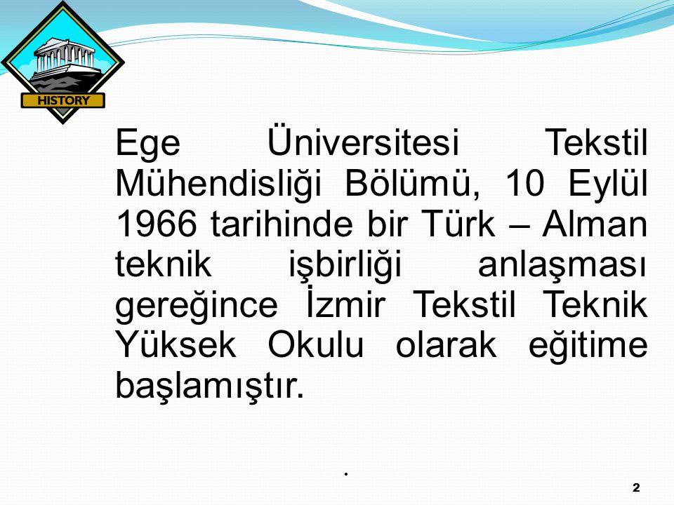Ege Üniversitesi Tekstil Mühendisliği Bölümü, 10 Eylül 1966 tarihinde bir Türk – Alman teknik işbirliği anlaşması gereğince İzmir Tekstil Teknik Yüksek Okulu olarak eğitime başlamıştır.