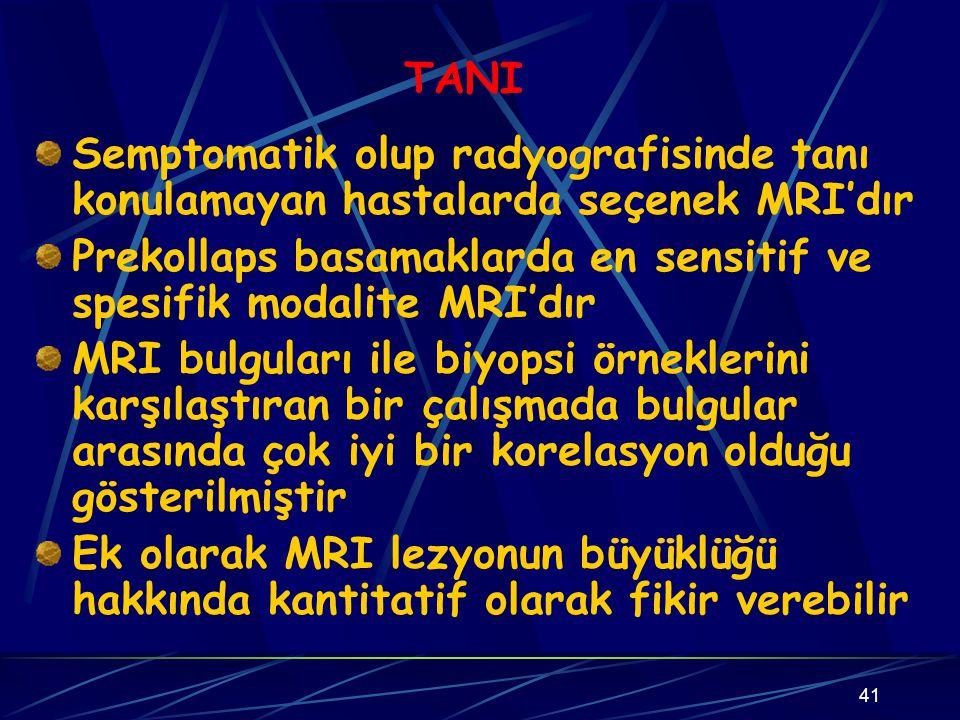 TANI Semptomatik olup radyografisinde tanı konulamayan hastalarda seçenek MRI'dır. Prekollaps basamaklarda en sensitif ve spesifik modalite MRI'dır.