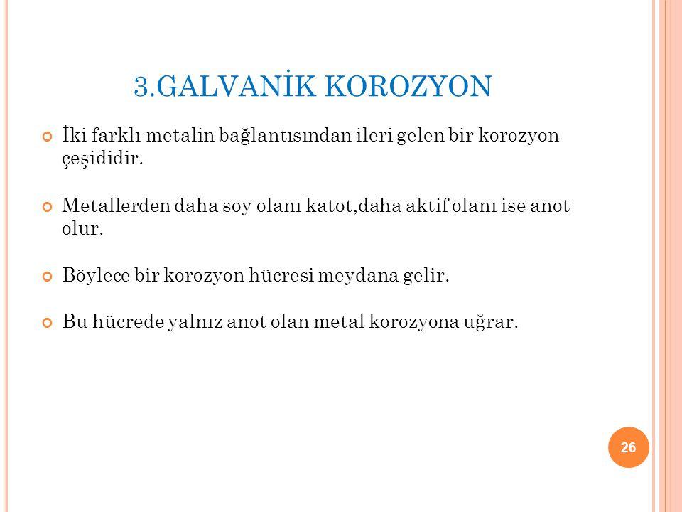 3.GALVANİK KOROZYON İki farklı metalin bağlantısından ileri gelen bir korozyon çeşididir.