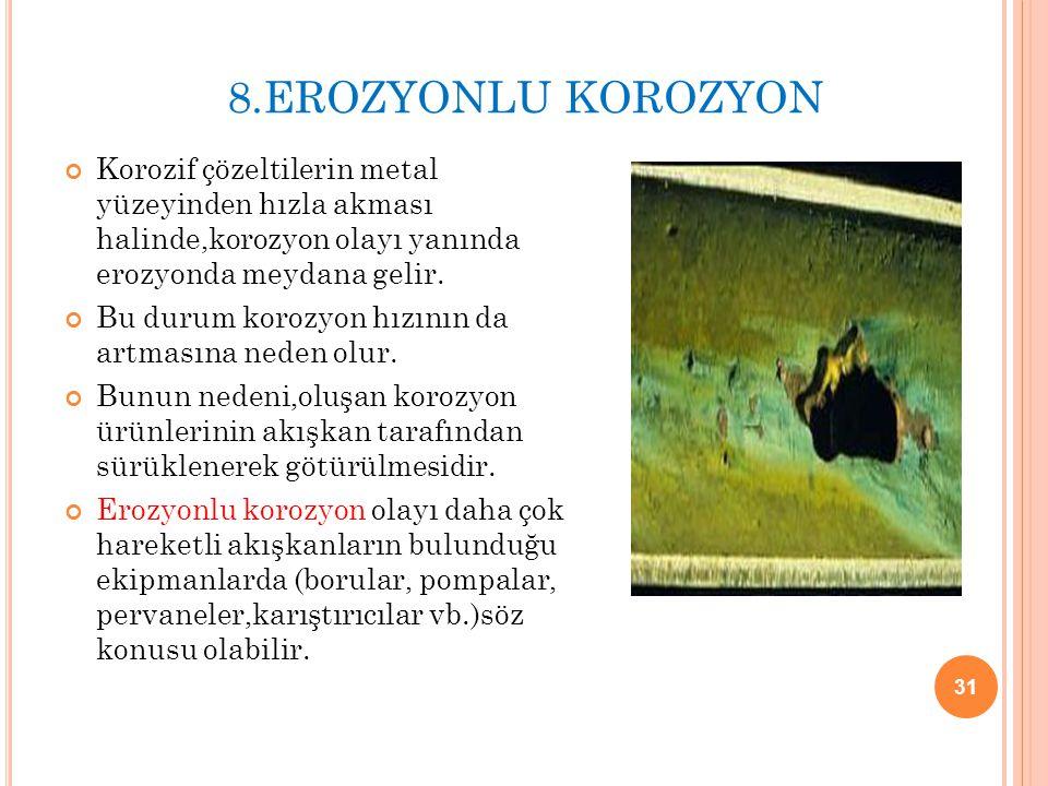 8.EROZYONLU KOROZYON Korozif çözeltilerin metal yüzeyinden hızla akması halinde,korozyon olayı yanında erozyonda meydana gelir.