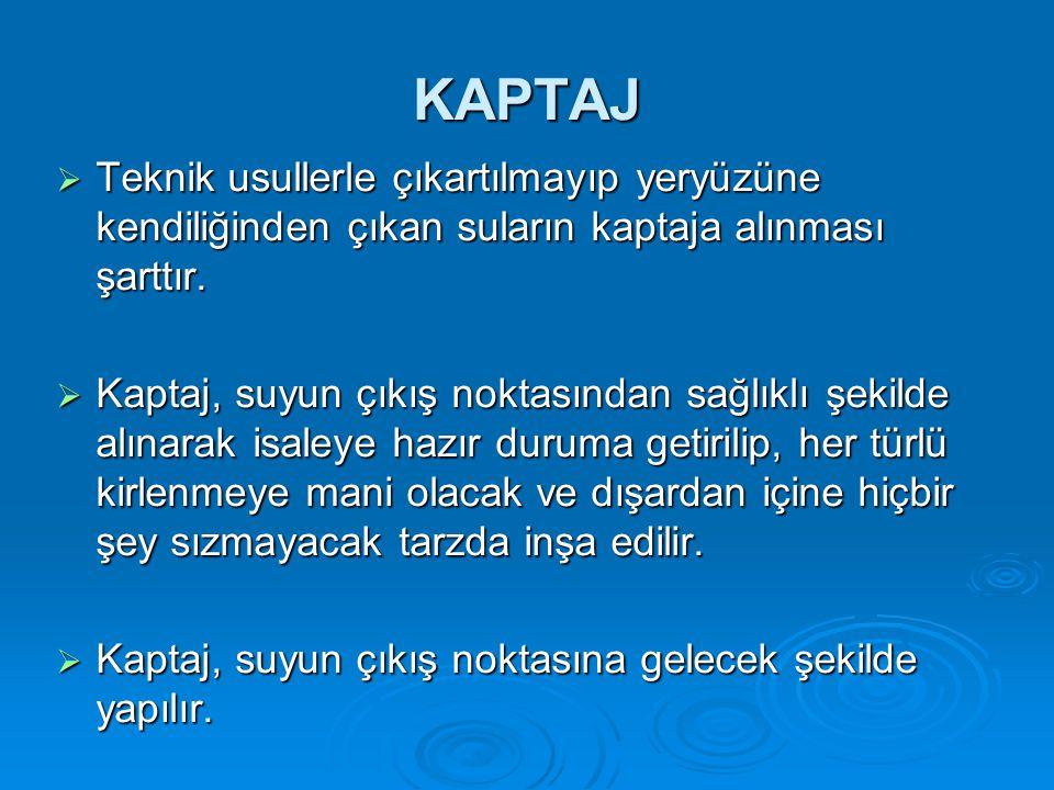 KAPTAJ Teknik usullerle çıkartılmayıp yeryüzüne kendiliğinden çıkan suların kaptaja alınması şarttır.