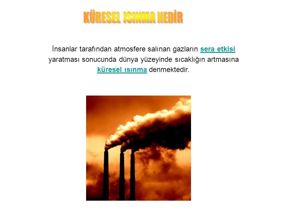 KÜRESEL ISINMA NEDİR İnsanlar tarafından atmosfere salınan gazların sera etkisi. yaratması sonucunda dünya yüzeyinde sıcaklığın artmasına.