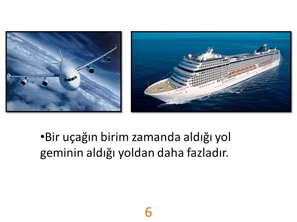 Bir uçağın birim zamanda aldığı yol geminin aldığı yoldan daha fazladır.