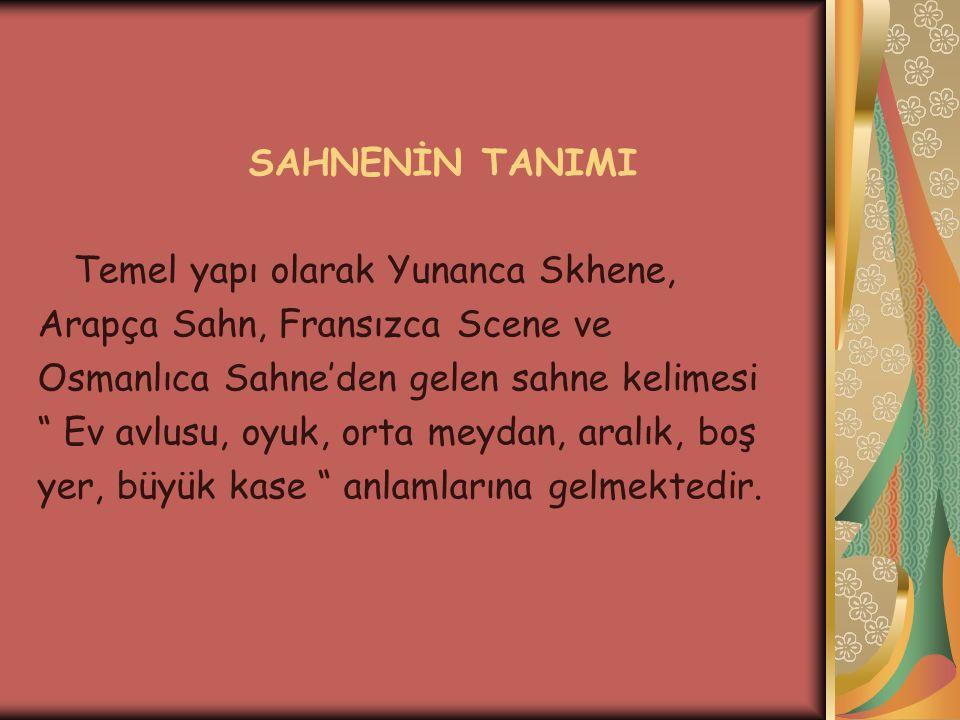 SAHNENİN TANIMI Temel yapı olarak Yunanca Skhene, Arapça Sahn, Fransızca Scene ve. Osmanlıca Sahne'den gelen sahne kelimesi.