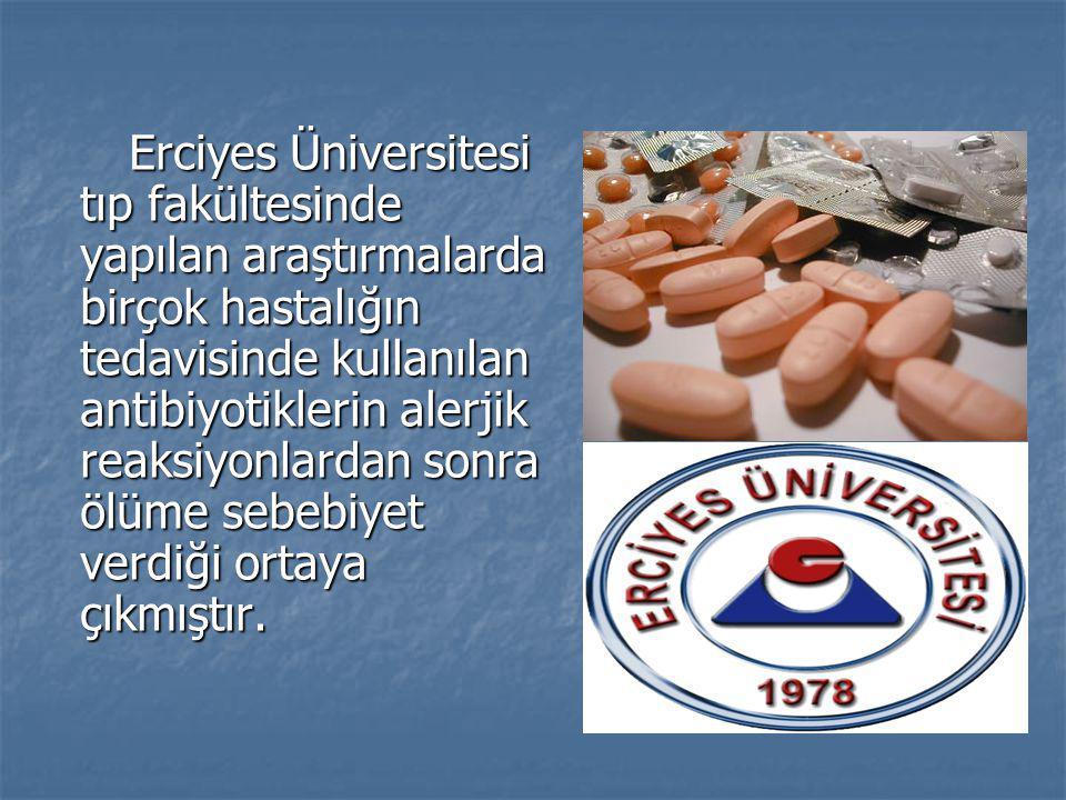 Erciyes Üniversitesi tıp fakültesinde yapılan araştırmalarda birçok hastalığın tedavisinde kullanılan antibiyotiklerin alerjik reaksiyonlardan sonra ölüme sebebiyet verdiği ortaya çıkmıştır.