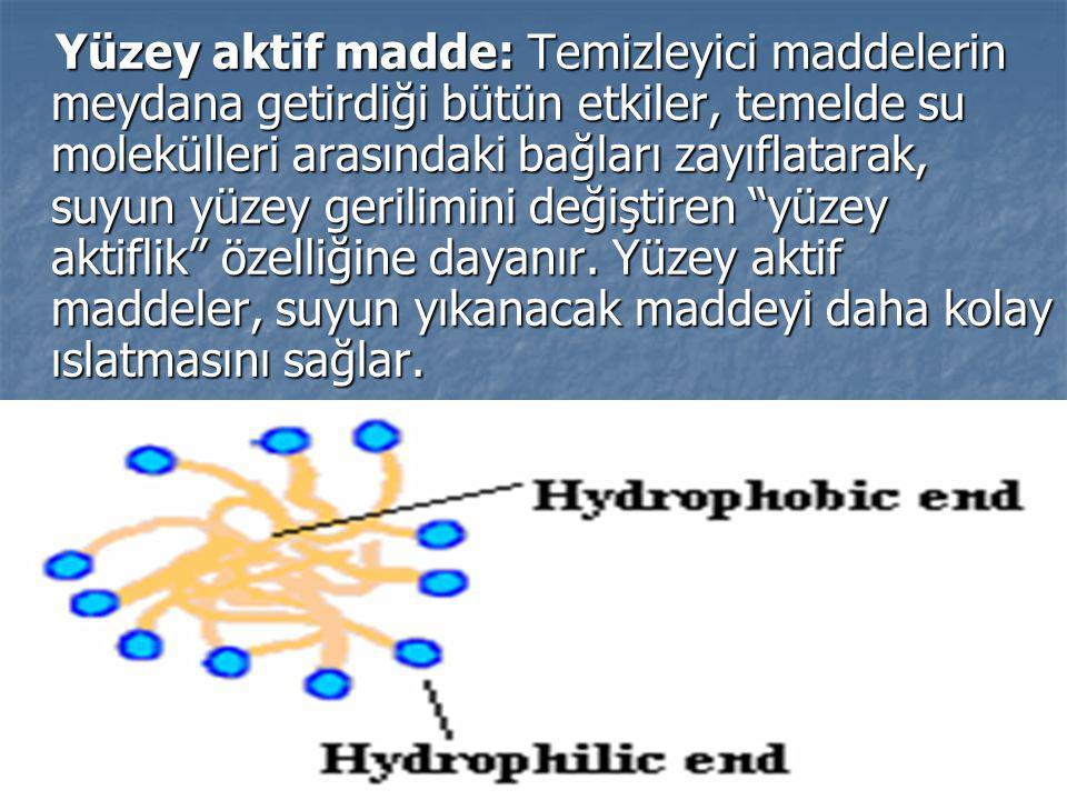 Yüzey aktif madde: Temizleyici maddelerin meydana getirdiği bütün etkiler, temelde su molekülleri arasındaki bağları zayıflatarak, suyun yüzey gerilimini değiştiren yüzey aktiflik özelliğine dayanır.