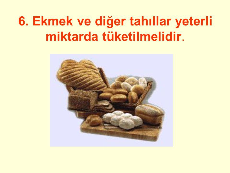 6. Ekmek ve diğer tahıllar yeterli miktarda tüketilmelidir.