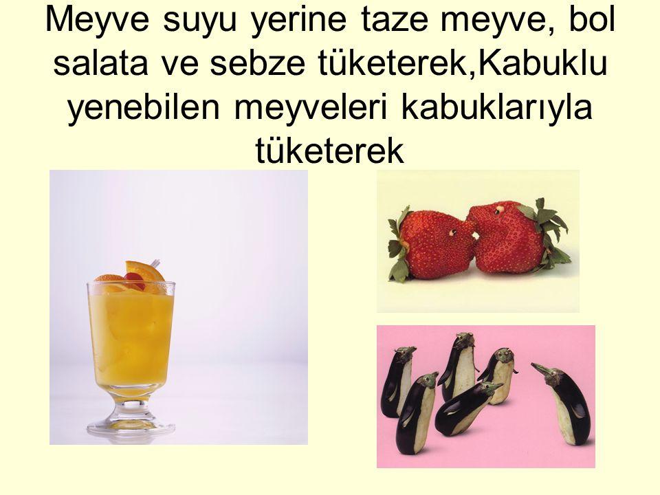 Meyve suyu yerine taze meyve, bol salata ve sebze tüketerek,Kabuklu yenebilen meyveleri kabuklarıyla tüketerek