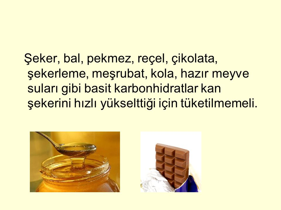 Şeker, bal, pekmez, reçel, çikolata, şekerleme, meşrubat, kola, hazır meyve suları gibi basit karbonhidratlar kan şekerini hızlı yükselttiği için tüketilmemeli.