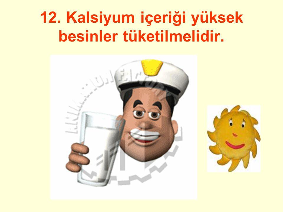 12. Kalsiyum içeriği yüksek besinler tüketilmelidir.