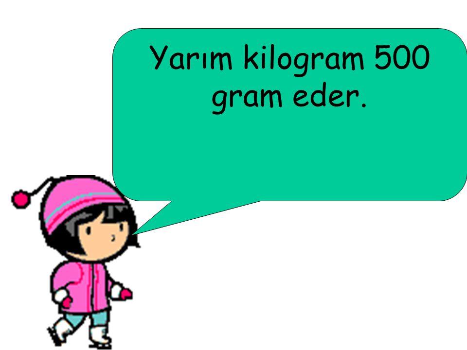 Yarım kilogram 500 gram eder.