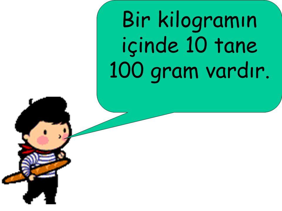 Bir kilogramın içinde 10 tane 100 gram vardır.