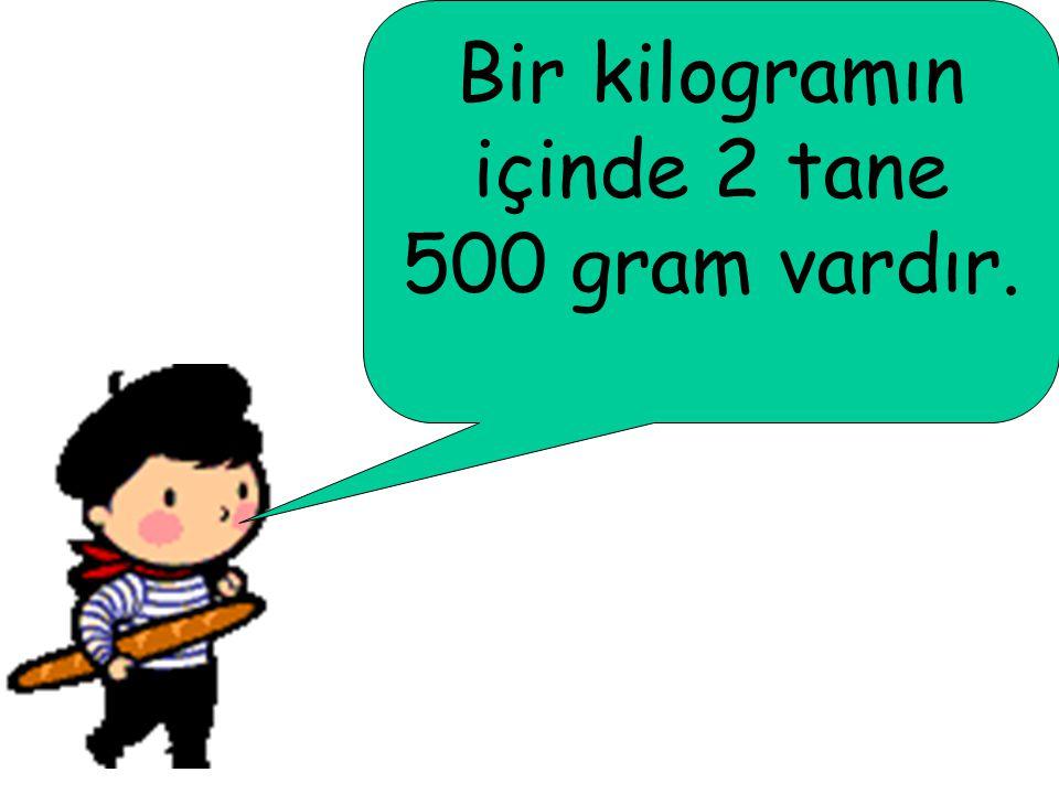 Bir kilogramın içinde 2 tane 500 gram vardır.