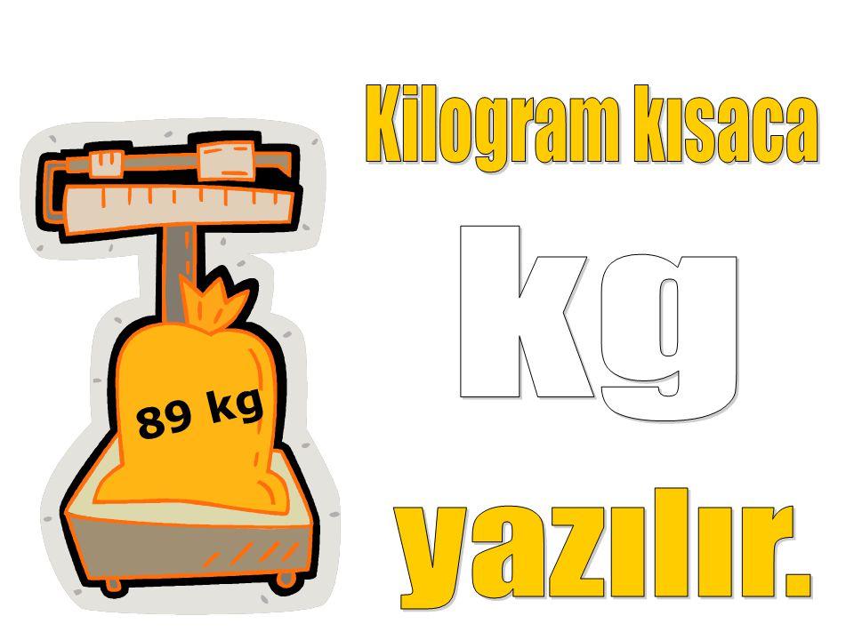 Kilogram kısaca kg 89 kg yazılır.