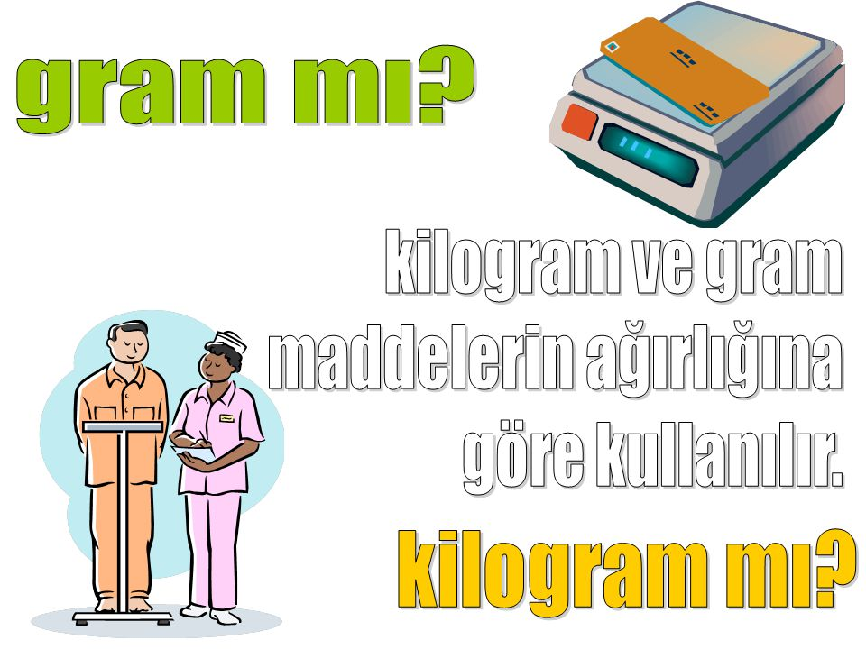 gram mı kilogram ve gram maddelerin ağırlığına göre kullanılır. kilogram mı