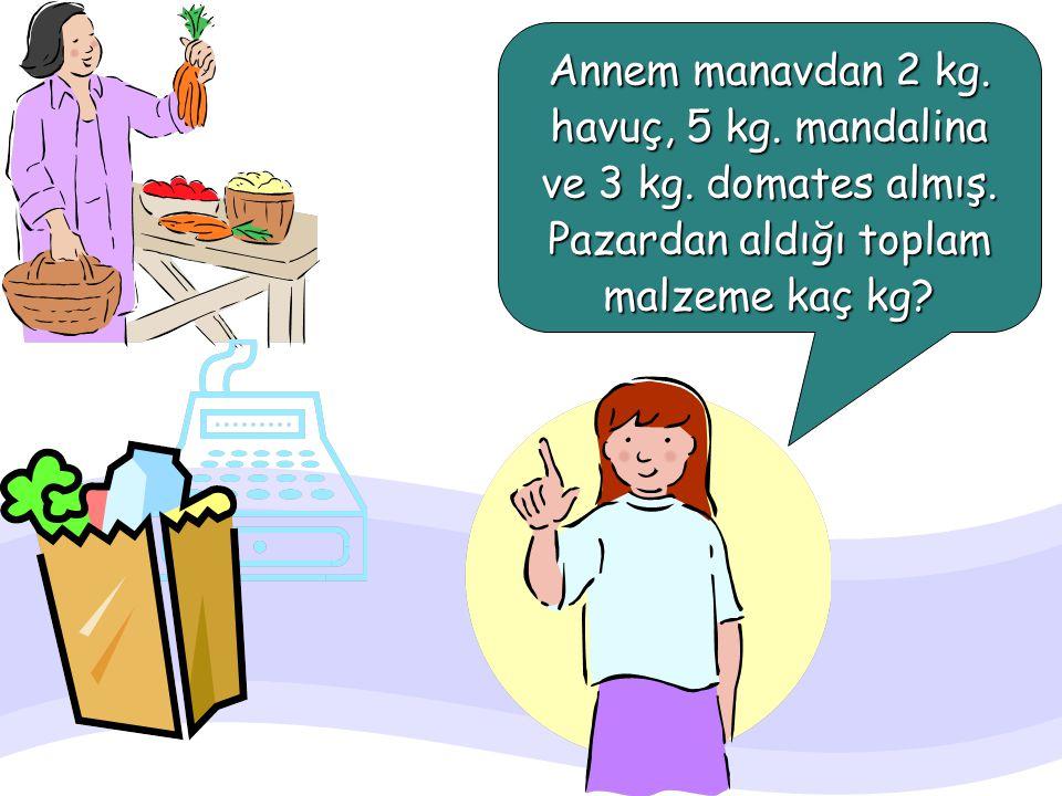 Annem manavdan 2 kg. havuç, 5 kg. mandalina ve 3 kg. domates almış.