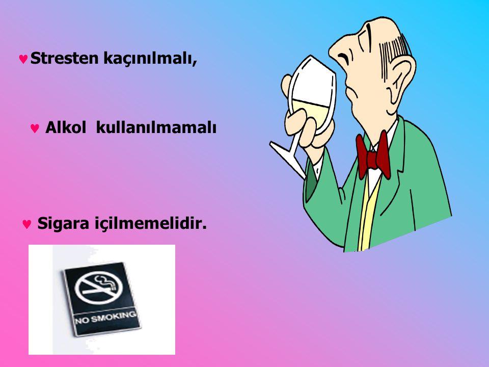 Stresten kaçınılmalı,  Sigara içilmemelidir.