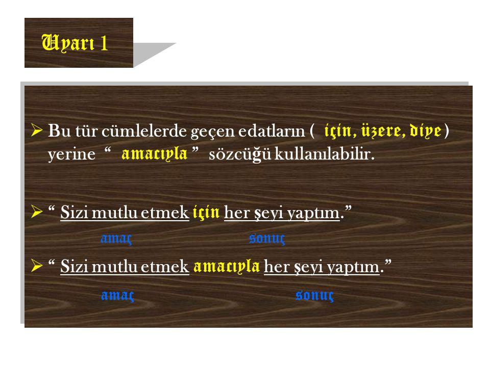 Uyarı 1 Bu tür cümlelerde geçen edatların ( için, üzere, diye ) yerine amacıyla sözcüğü kullanılabilir.