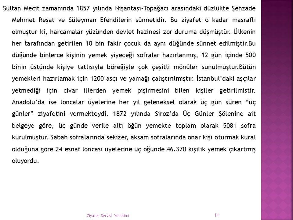 Sultan Mecit zamanında 1857 yılında Nişantaşı-Topağacı arasındaki düzlükte Şehzade Mehmet Reşat ve Süleyman Efendilerin sünnetidir. Bu ziyafet o kadar masraflı olmuştur ki, harcamalar yüzünden devlet hazinesi zor duruma düşmüştür. Ülkenin her tarafından getirilen 10 bin fakir çocuk da aynı düğünde sünnet edilmiştir.Bu düğünde binlerce kişinin yemek yiyeceği sofralar hazırlanmış, 12 gün içinde 500 binin üstünde kişiye tatlısıyla böreğiyle çok çeşitli mönüler sunulmuştur.Bütün yemekleri hazırlamak için 1200 asçı ve yamağı çalıştırılmıştır. İstanbul'daki aşçılar yetmediği için civar illerden yemek pişirmesini bilen kişiler getirilmiştir. Anadolu'da ise loncalar üyelerine her yıl geleneksel olarak üç gün süren üç günler ziyafetini vermekteydi. 1872 yılında Siroz'da Üç Günler Şölenine ait belgeye göre, üç günde verile altı öğün yemekte toplam olarak 5081 sofra kurulmuştur. Sabah sofralarında sekizer, aksam sofralarında onar kişi oturmak kural olduğuna göre 24 esnaf loncası üyelerine üç öğünde 46.370 kişilik yemek çıkartmış oluyordu.