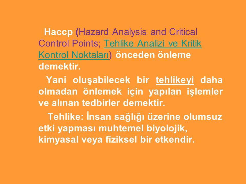 Haccp (Hazard Analysis and Critical Control Points; Tehlike Analizi ve Kritik Kontrol Noktaları) önceden önleme demektir.