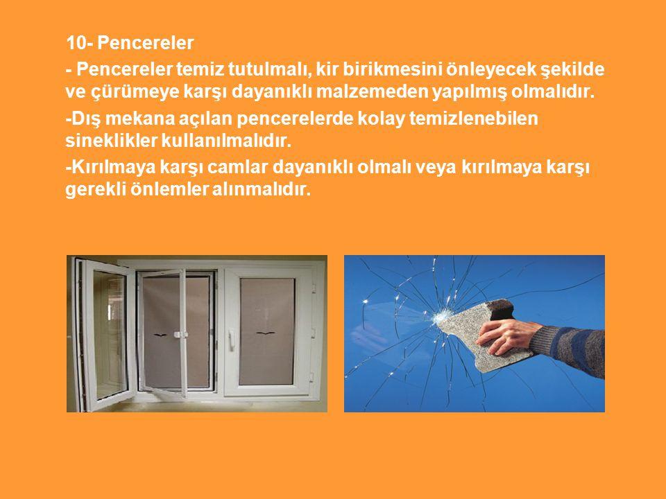 10- Pencereler - Pencereler temiz tutulmalı, kir birikmesini önleyecek şekilde ve çürümeye karşı dayanıklı malzemeden yapılmış olmalıdır.