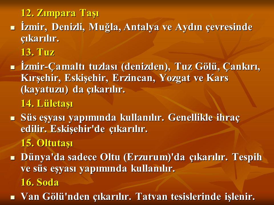 12. Zımpara Taşı İzmir, Denizli, Muğla, Antalya ve Aydın çevresinde çıkarılır. 13. Tuz.