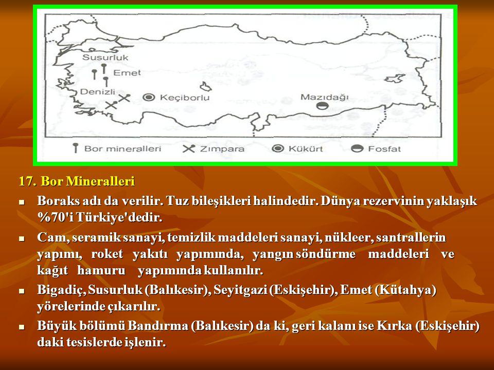 17. Bor Mineralleri Boraks adı da verilir. Tuz bileşikleri halindedir. Dünya rezervinin yaklaşık %70 i Türkiye dedir.