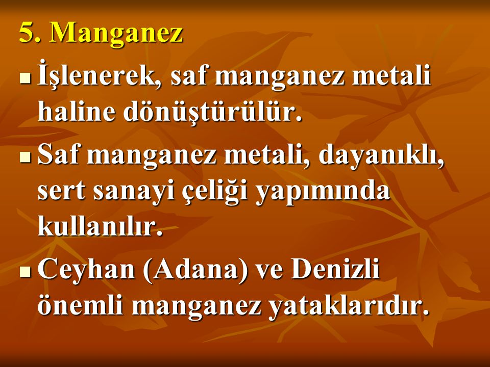 5. Manganez İşlenerek, saf manganez metali haline dönüştürülür. Saf manganez metali, dayanıklı, sert sanayi çeliği yapımında kullanılır.