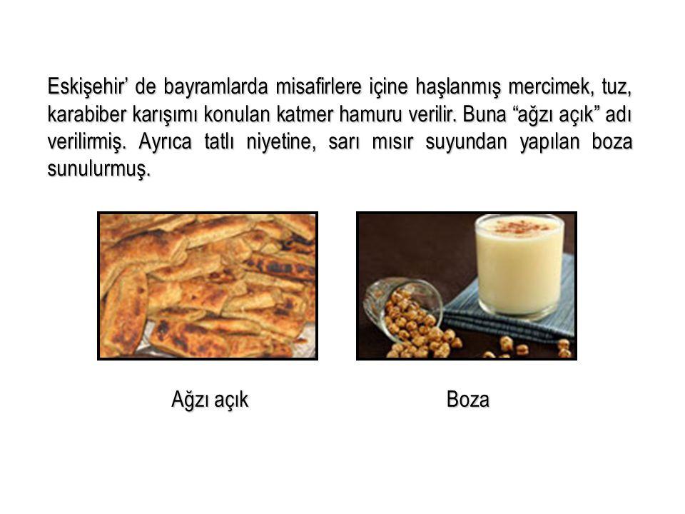 Eskişehir' de bayramlarda misafirlere içine haşlanmış mercimek, tuz, karabiber karışımı konulan katmer hamuru verilir. Buna ağzı açık adı verilirmiş. Ayrıca tatlı niyetine, sarı mısır suyundan yapılan boza sunulurmuş.