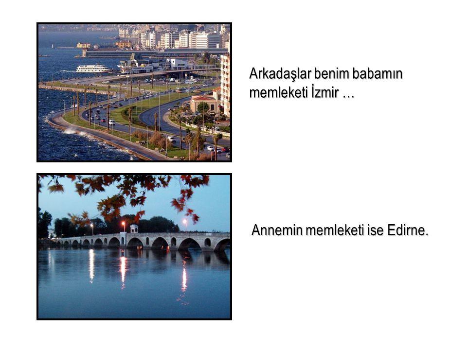 Arkadaşlar benim babamın memleketi İzmir …