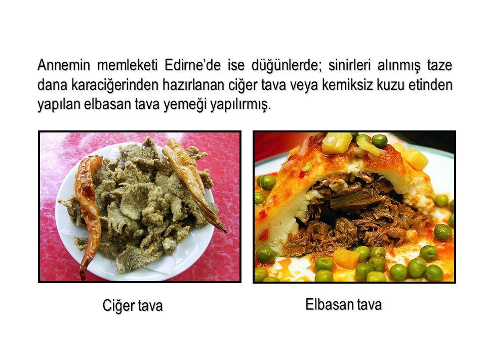 Annemin memleketi Edirne'de ise düğünlerde; sinirleri alınmış taze dana karaciğerinden hazırlanan ciğer tava veya kemiksiz kuzu etinden yapılan elbasan tava yemeği yapılırmış.