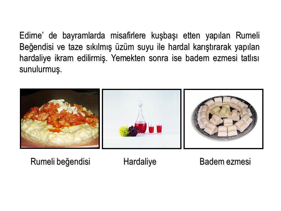 Edirne' de bayramlarda misafirlere kuşbaşı etten yapılan Rumeli Beğendisi ve taze sıkılmış üzüm suyu ile hardal karıştırarak yapılan hardaliye ikram edilirmiş. Yemekten sonra ise badem ezmesi tatlısı sunulurmuş.