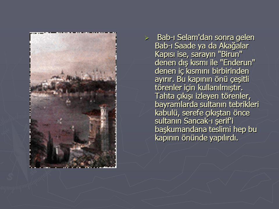 Bab-ı Selam dan sonra gelen Bab-ı Saade ya da Akağalar Kapısı ise, sarayın Birun denen dış kısmı ile Enderun denen iç kısmını birbirinden ayırır.