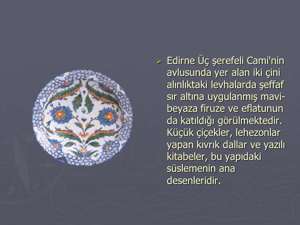 Edirne Üç şerefeli Cami nin avlusunda yer alan iki çini alınlıktaki levhalarda şeffaf sır altına uygulanmış mavi-beyaza firuze ve eflatunun da katıldığı görülmektedir.