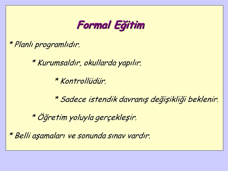 Formal Eğitim * Planlı programlıdır. * Kurumsaldır, okullarda yapılır.