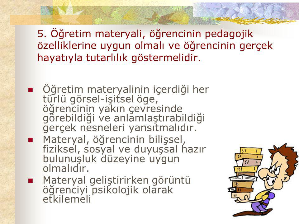 5. Öğretim materyali, öğrencinin pedagojik özelliklerine uygun olmalı ve öğrencinin gerçek hayatıyla tutarlılık göstermelidir.