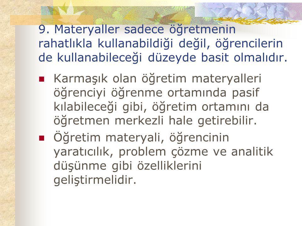 9. Materyaller sadece öğretmenin rahatlıkla kullanabildiği değil, öğrencilerin de kullanabileceği düzeyde basit olmalıdır.