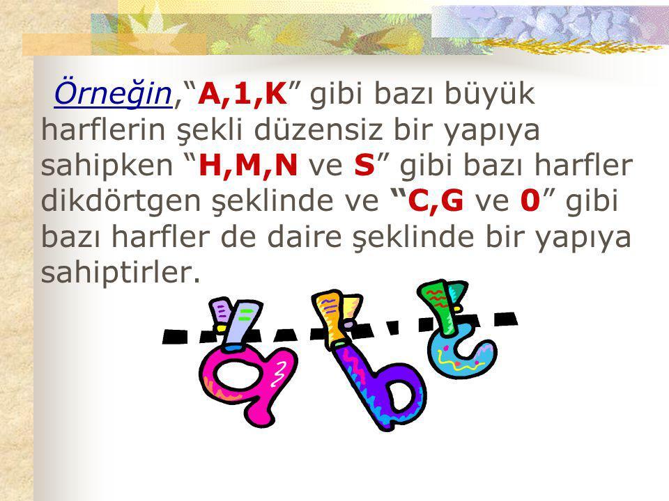 Örneğin, A,1,K gibi bazı büyük harflerin şekli düzensiz bir yapıya sahipken H,M,N ve S gibi bazı harfler dikdörtgen şeklinde ve C,G ve 0 gibi bazı harfler de daire şeklinde bir yapıya sahiptirler.