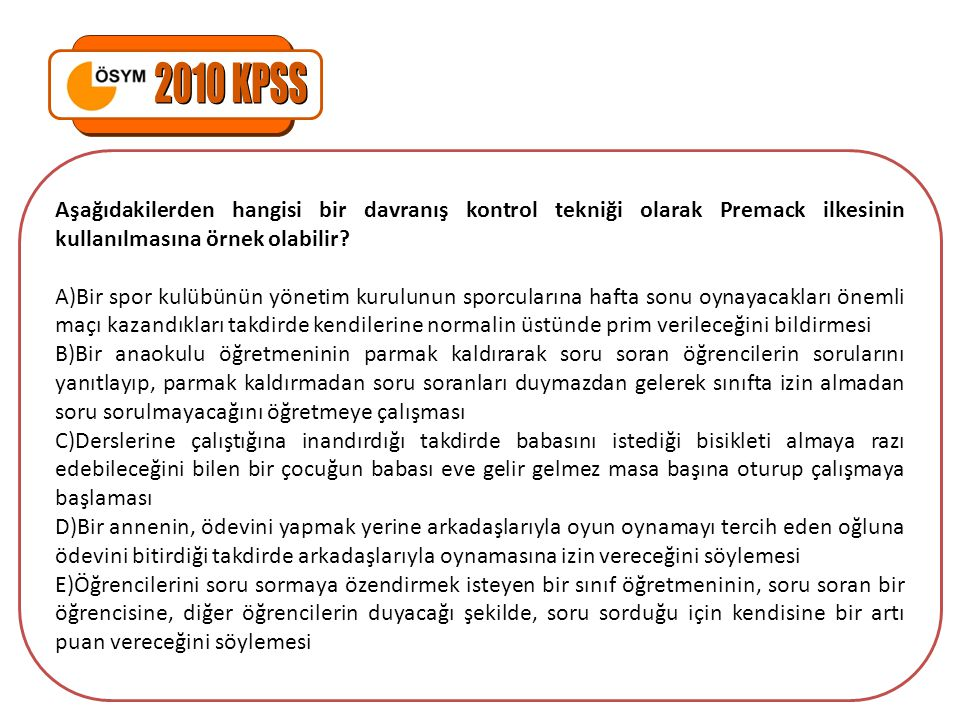 2010 KPSS Aşağıdakilerden hangisi bir davranış kontrol tekniği olarak Premack ilkesinin kullanılmasına örnek olabilir