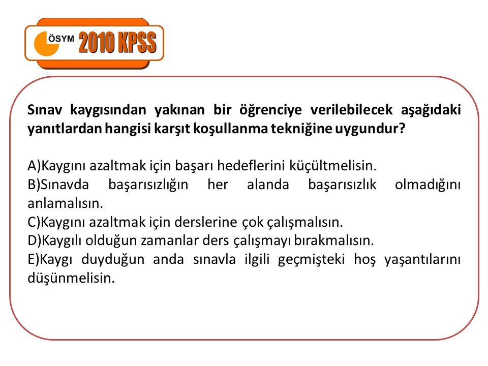 2010 KPSS Sınav kaygısından yakınan bir öğrenciye verilebilecek aşağıdaki yanıtlardan hangisi karşıt koşullanma tekniğine uygundur