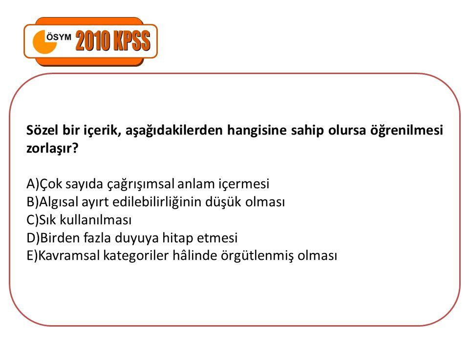 2010 KPSS Sözel bir içerik, aşağıdakilerden hangisine sahip olursa öğrenilmesi zorlaşır Çok sayıda çağrışımsal anlam içermesi.