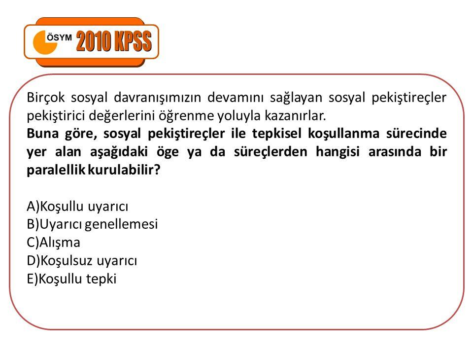 2010 KPSS Birçok sosyal davranışımızın devamını sağlayan sosyal pekiştireçler pekiştirici değerlerini öğrenme yoluyla kazanırlar.