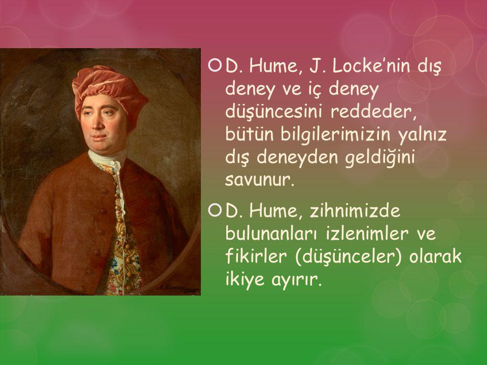 D. Hume, J. Locke'nin dış deney ve iç deney düşüncesini reddeder, bütün bilgilerimizin yalnız dış deneyden geldiğini savunur.