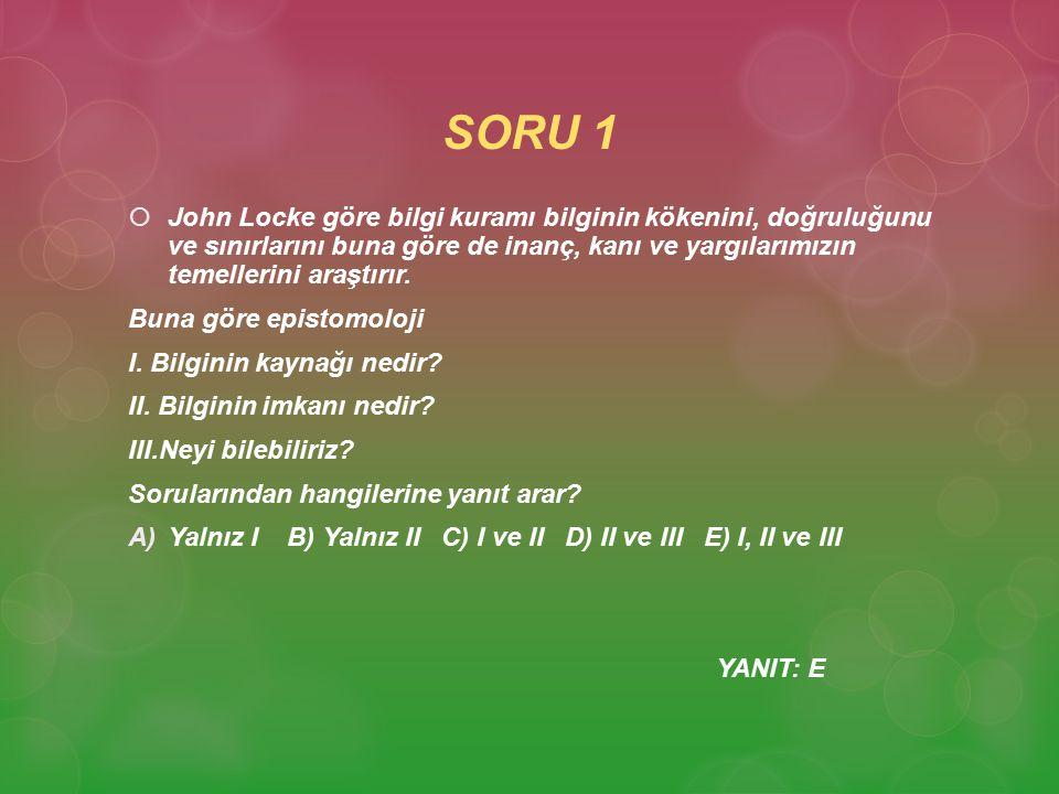 SORU 1 John Locke göre bilgi kuramı bilginin kökenini, doğruluğunu ve sınırlarını buna göre de inanç, kanı ve yargılarımızın temellerini araştırır.