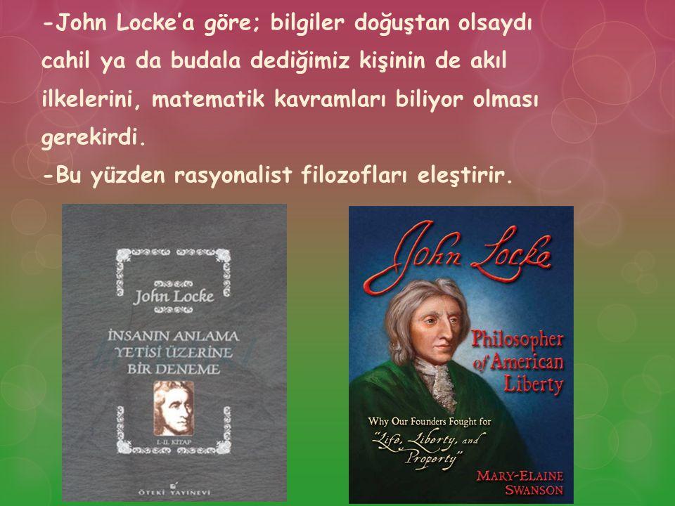 -John Locke'a göre; bilgiler doğuştan olsaydı cahil ya da budala dediğimiz kişinin de akıl ilkelerini, matematik kavramları biliyor olması gerekirdi.
