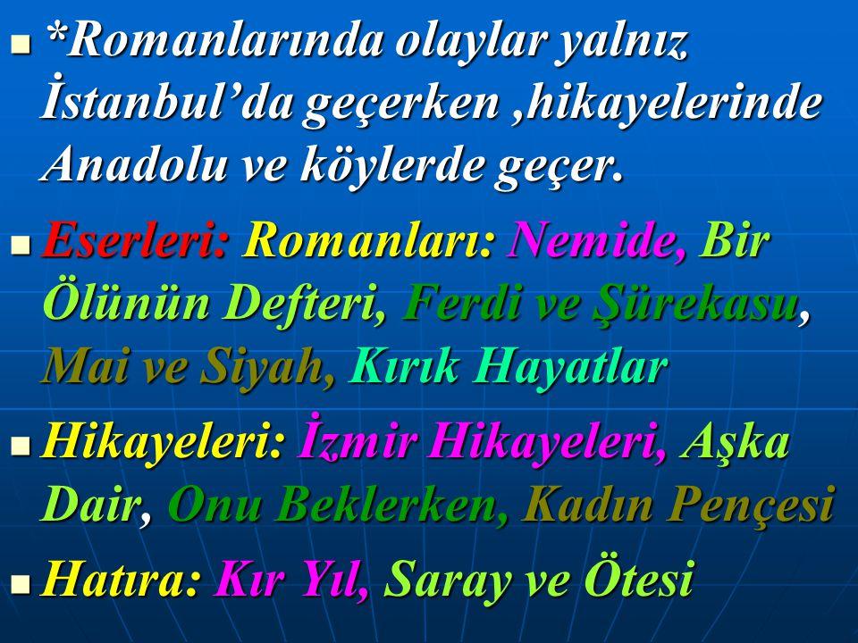 *Romanlarında olaylar yalnız İstanbul'da geçerken ,hikayelerinde Anadolu ve köylerde geçer.
