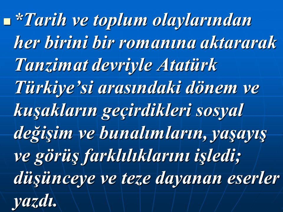 *Tarih ve toplum olaylarından her birini bir romanına aktararak Tanzimat devriyle Atatürk Türkiye'si arasındaki dönem ve kuşakların geçirdikleri sosyal değişim ve bunalımların, yaşayış ve görüş farklılıklarını işledi; düşünceye ve teze dayanan eserler yazdı.