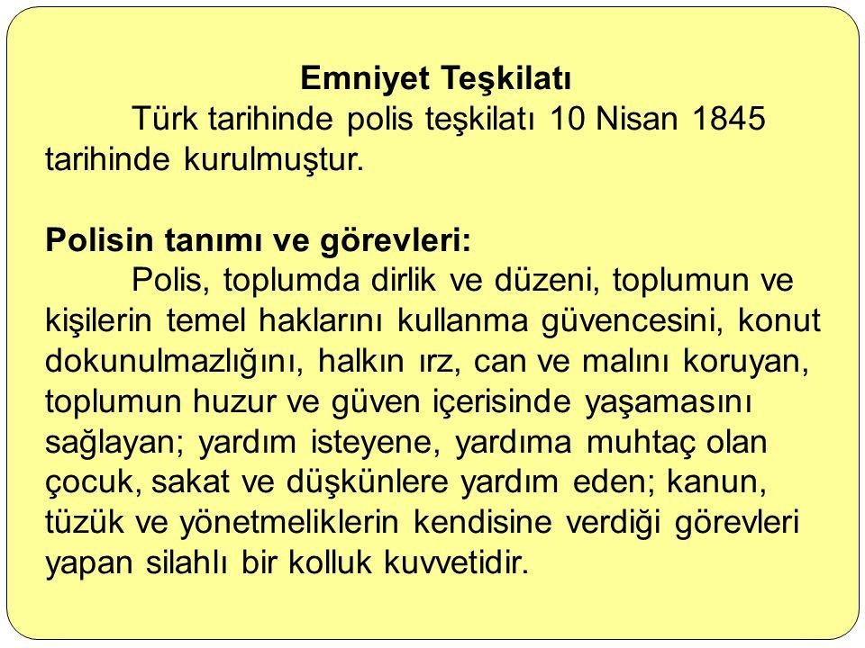 Emniyet Teşkilatı Türk tarihinde polis teşkilatı 10 Nisan 1845 tarihinde kurulmuştur. Polisin tanımı ve görevleri: