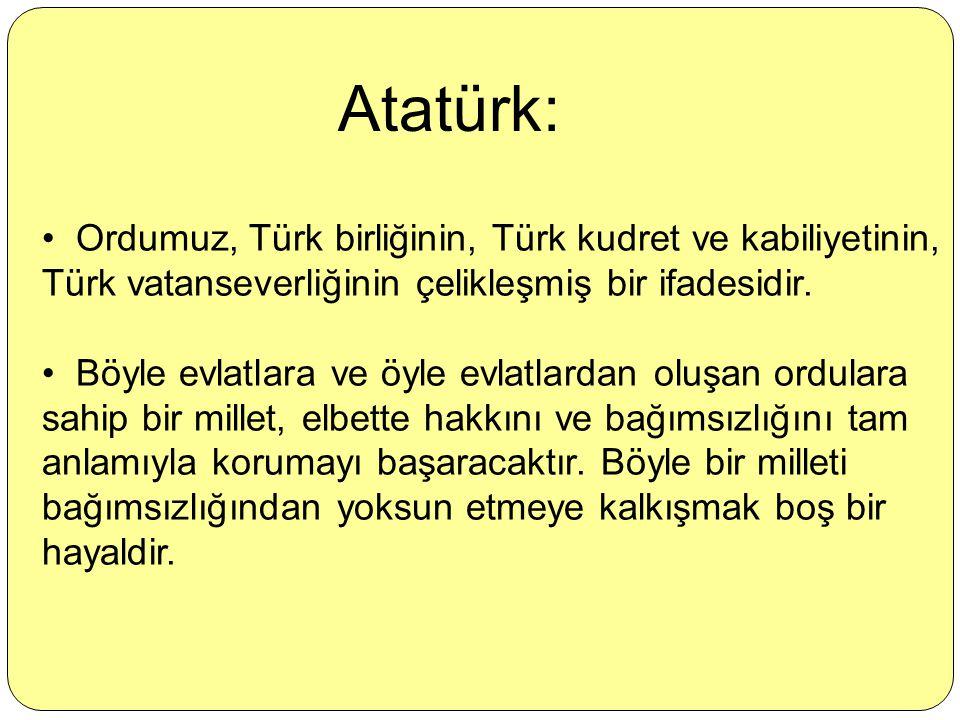 Atatürk: Ordumuz, Türk birliğinin, Türk kudret ve kabiliyetinin, Türk vatanseverliğinin çelikleşmiş bir ifadesidir.