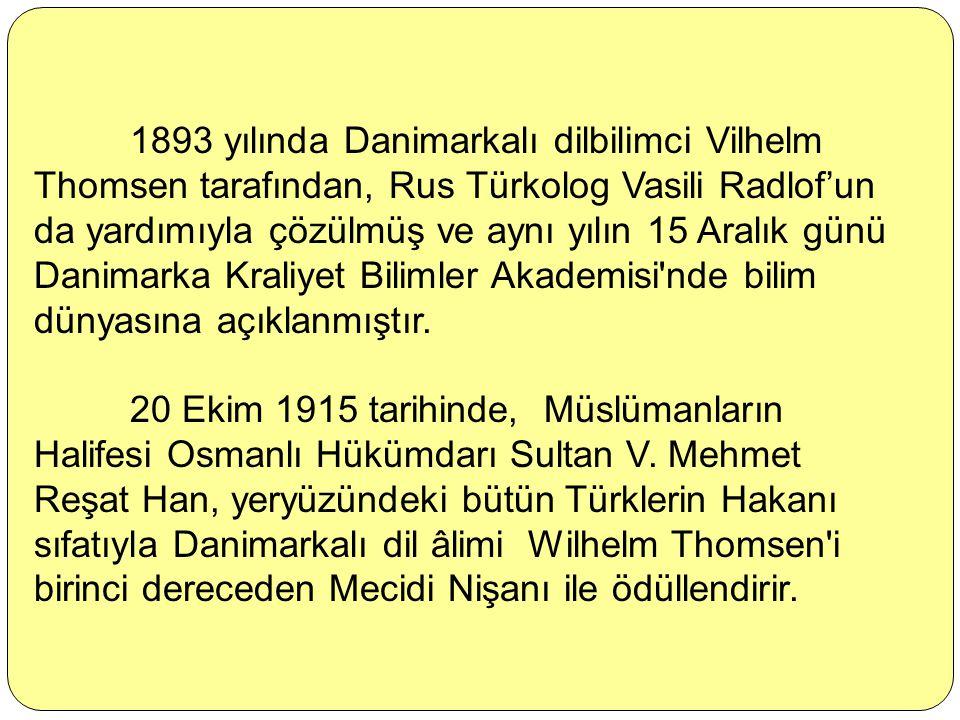 1893 yılında Danimarkalı dilbilimci Vilhelm Thomsen tarafından, Rus Türkolog Vasili Radlof'un da yardımıyla çözülmüş ve aynı yılın 15 Aralık günü Danimarka Kraliyet Bilimler Akademisi nde bilim dünyasına açıklanmıştır.